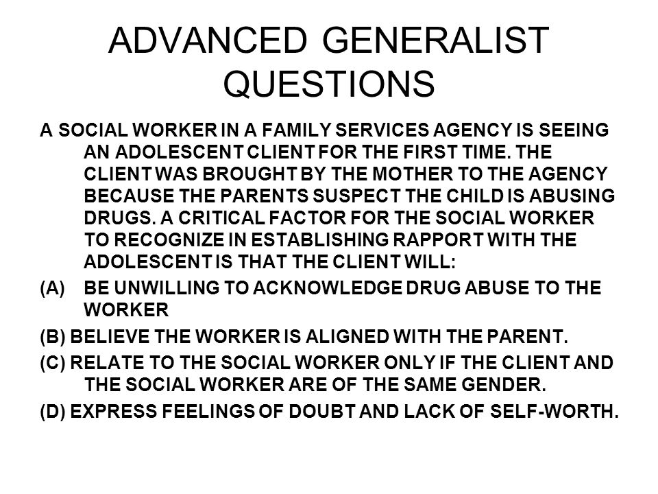 ADVANCED GENERALIST QUESTIONS A SOCIAL WORKER IN A FAMILY SERVICES AGENCY IS SEEING AN ADOLESCENT CLIENT FOR THE FIRST TIME.