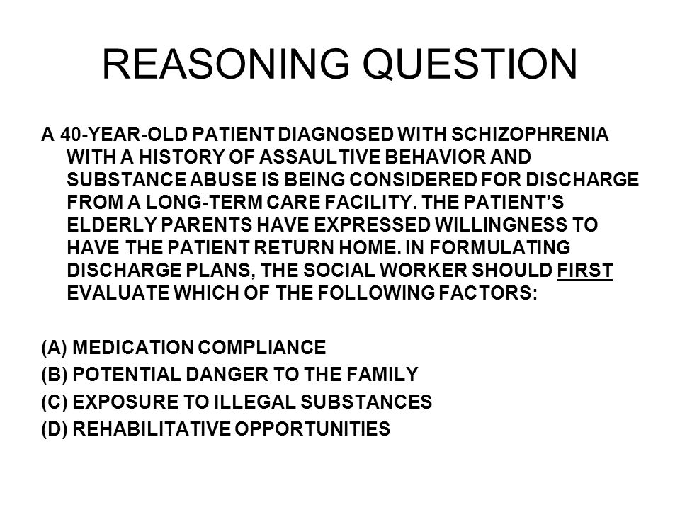 REASONING QUESTION A 40-YEAR-OLD PATIENT DIAGNOSED WITH SCHIZOPHRENIA WITH A HISTORY OF ASSAULTIVE BEHAVIOR AND SUBSTANCE ABUSE IS BEING CONSIDERED FOR DISCHARGE FROM A LONG-TERM CARE FACILITY.