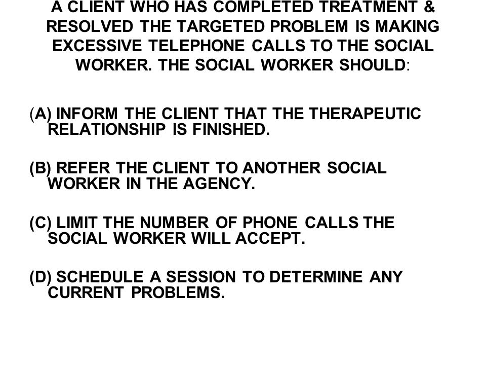 A CLIENT WHO HAS COMPLETED TREATMENT & RESOLVED THE TARGETED PROBLEM IS MAKING EXCESSIVE TELEPHONE CALLS TO THE SOCIAL WORKER.