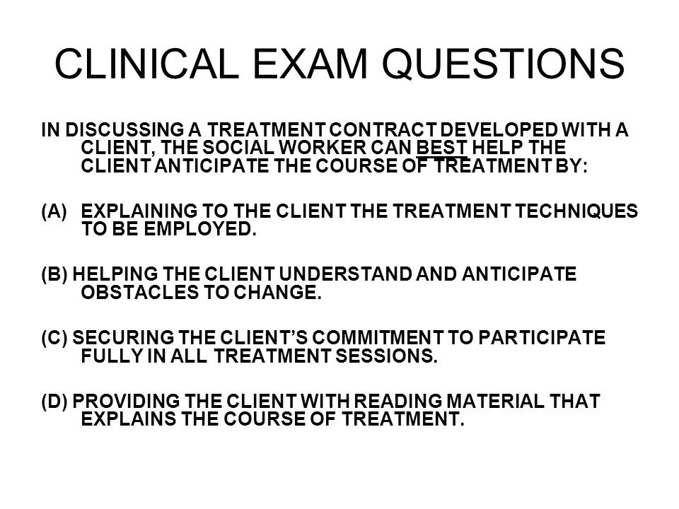 CLINICAL EXAM QUESTIONS IN DISCUSSING A TREATMENT CONTRACT DEVELOPED WITH A CLIENT, THE SOCIAL WORKER CAN BEST HELP THE CLIENT ANTICIPATE THE COURSE OF TREATMENT BY: (A)EXPLAINING TO THE CLIENT THE TREATMENT TECHNIQUES TO BE EMPLOYED.