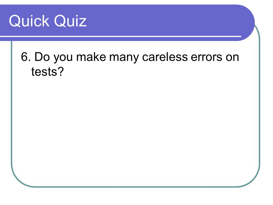 Quick Quiz 6. Do you make many careless errors on tests?