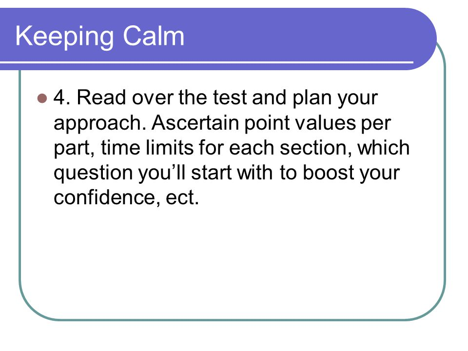 Keeping Calm 4. Read over the test and plan your approach.