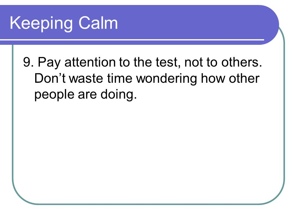 Keeping Calm 9. Pay attention to the test, not to others.