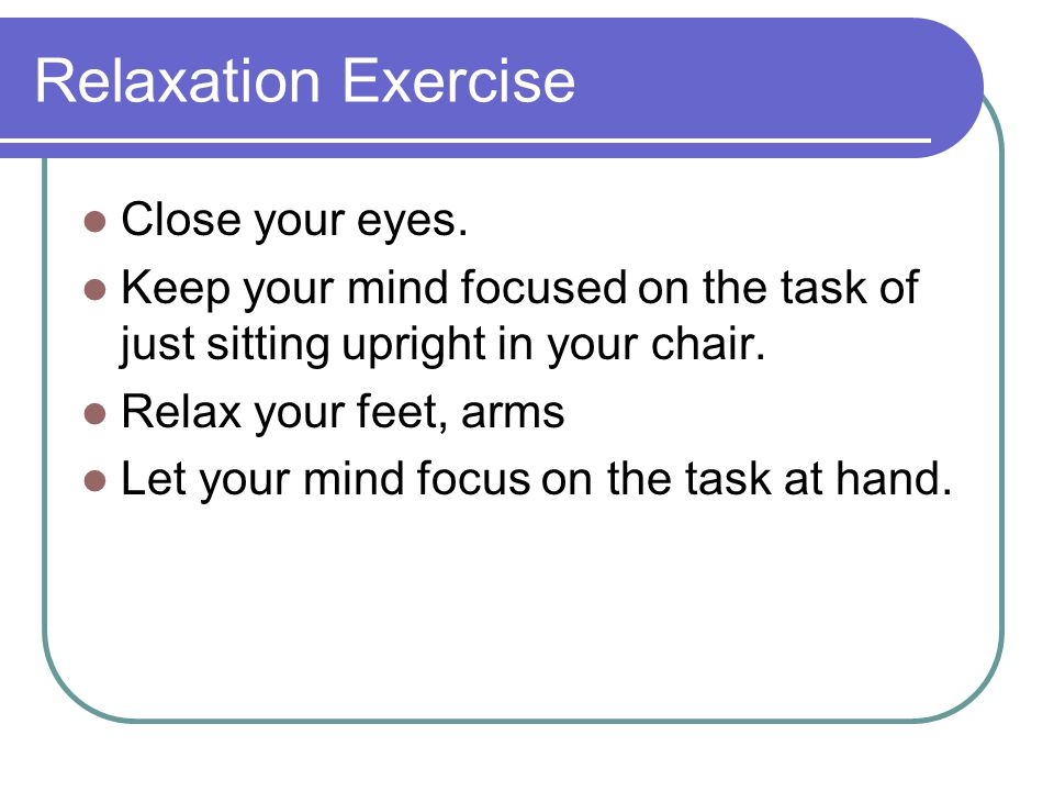 Relaxation Exercise Close your eyes.