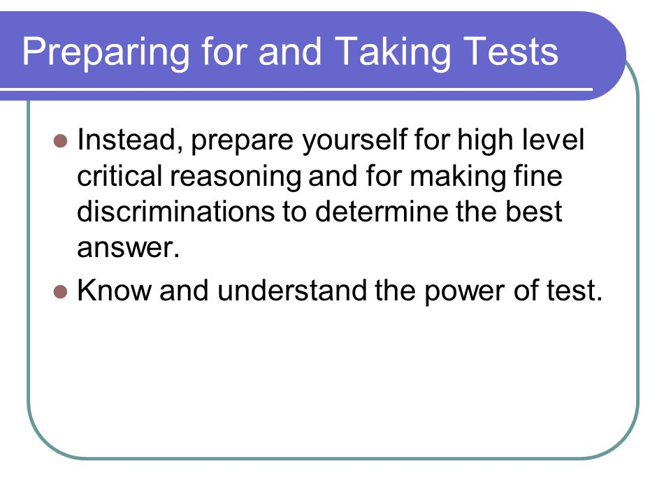 Preparing for and Taking Tests Instead, prepare yourself for high level critical reasoning and for making fine discriminations to determine the best answer.