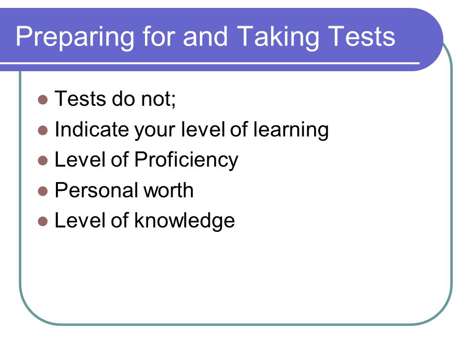 Preparing for and Taking Tests Tests do not; Indicate your level of learning Level of Proficiency Personal worth Level of knowledge