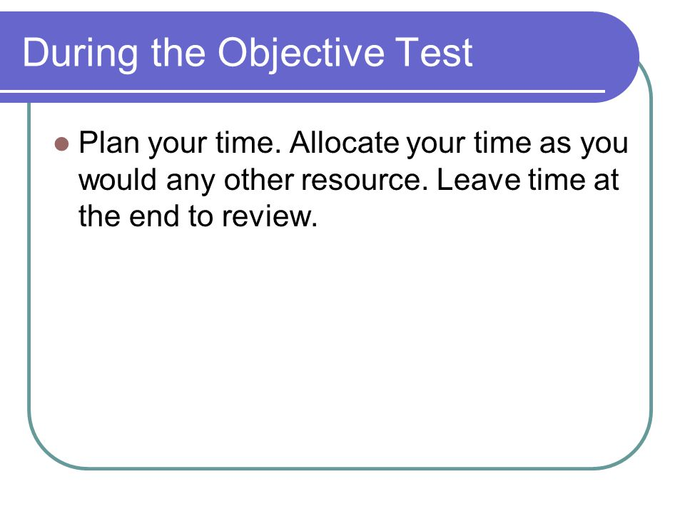 During the Objective Test Plan your time. Allocate your time as you would any other resource.