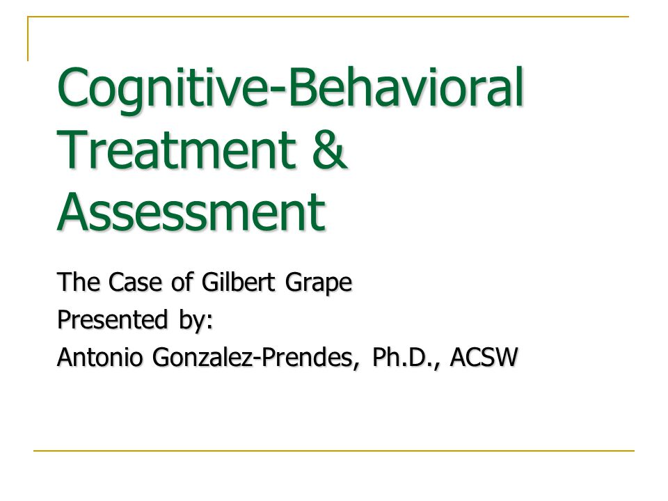 Cognitive-Behavioral Treatment & Assessment The Case of Gilbert Grape Presented by: Antonio Gonzalez-Prendes, Ph.D., ACSW