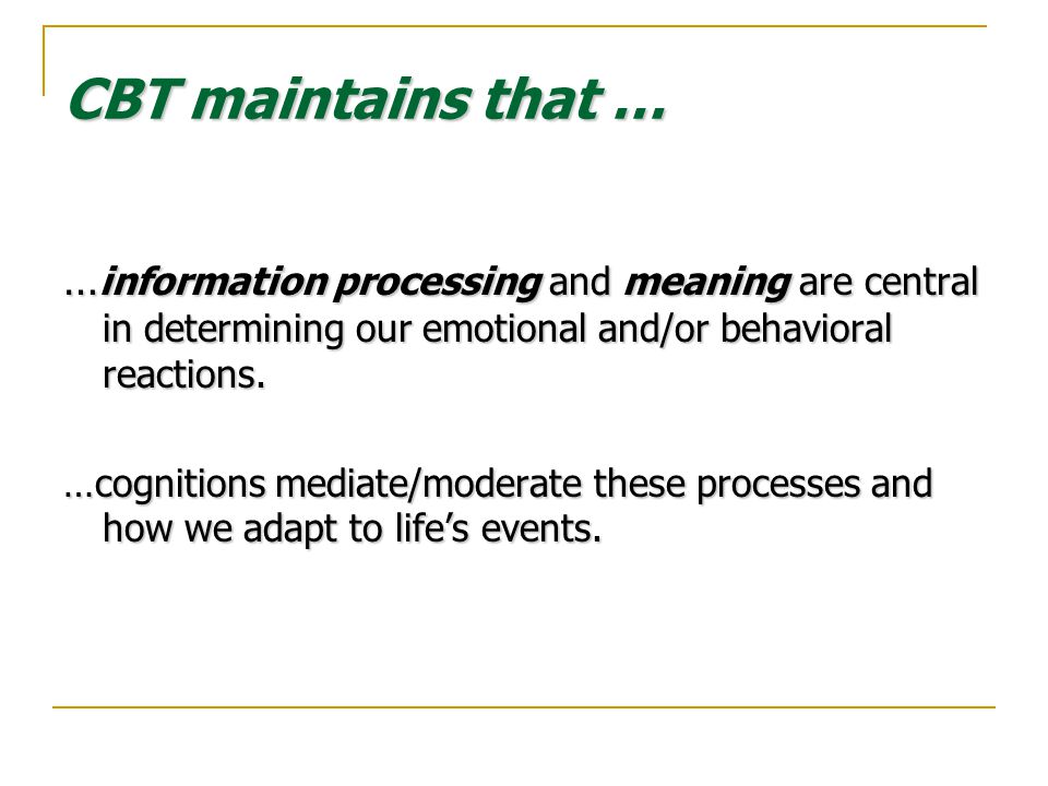 CBT maintains that … … information processing and meaning are central in determining our emotional and/or behavioral reactions.