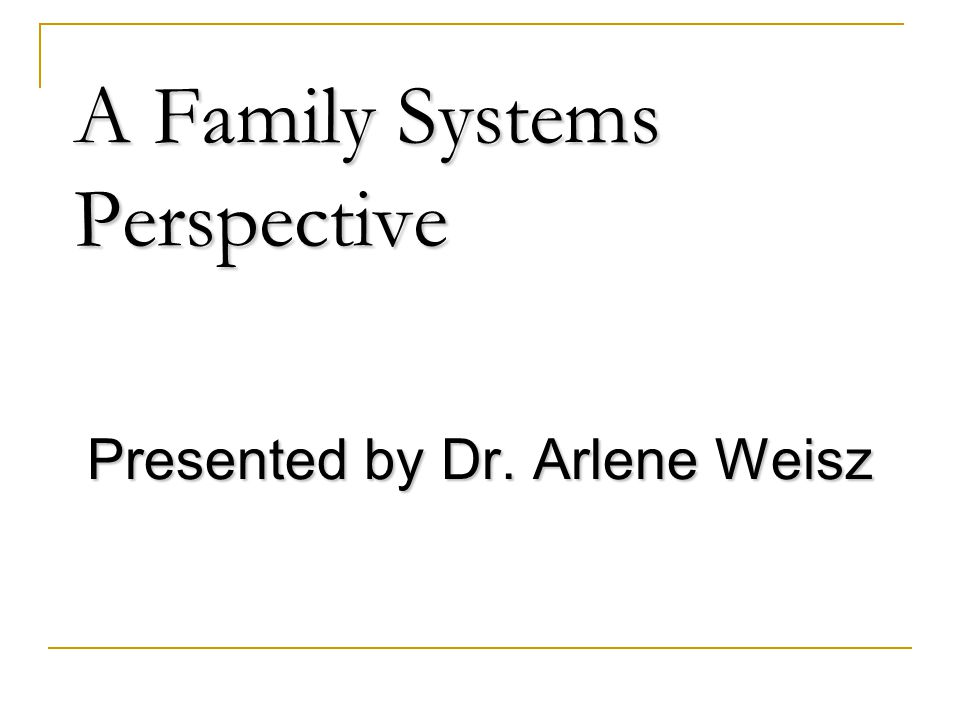 A Family Systems Perspective Presented by Dr. Arlene Weisz
