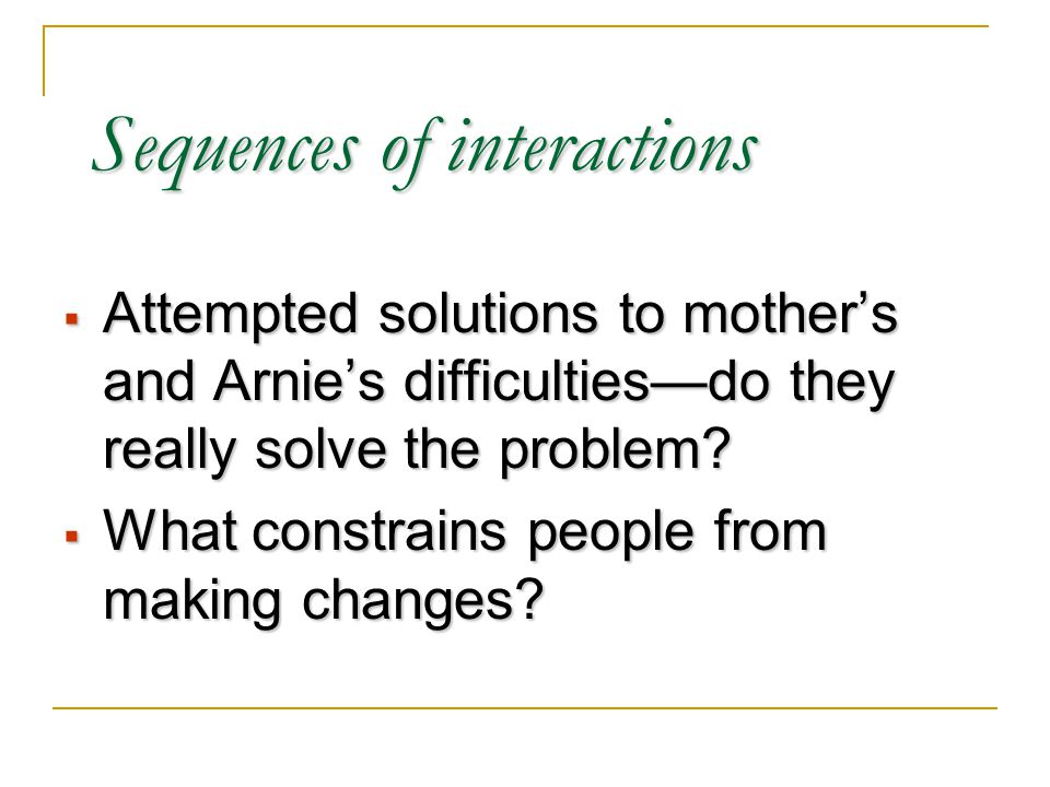 Sequences of interactions  Attempted solutions to mother's and Arnie's difficulties—do they really solve the problem.