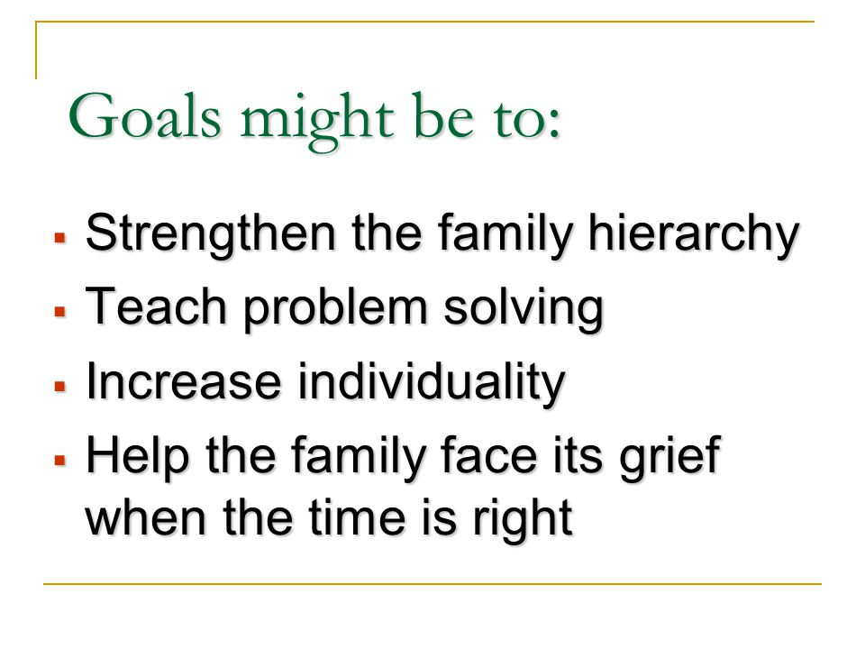 Goals might be to:  Strengthen the family hierarchy  Teach problem solving  Increase individuality  Help the family face its grief when the time is right