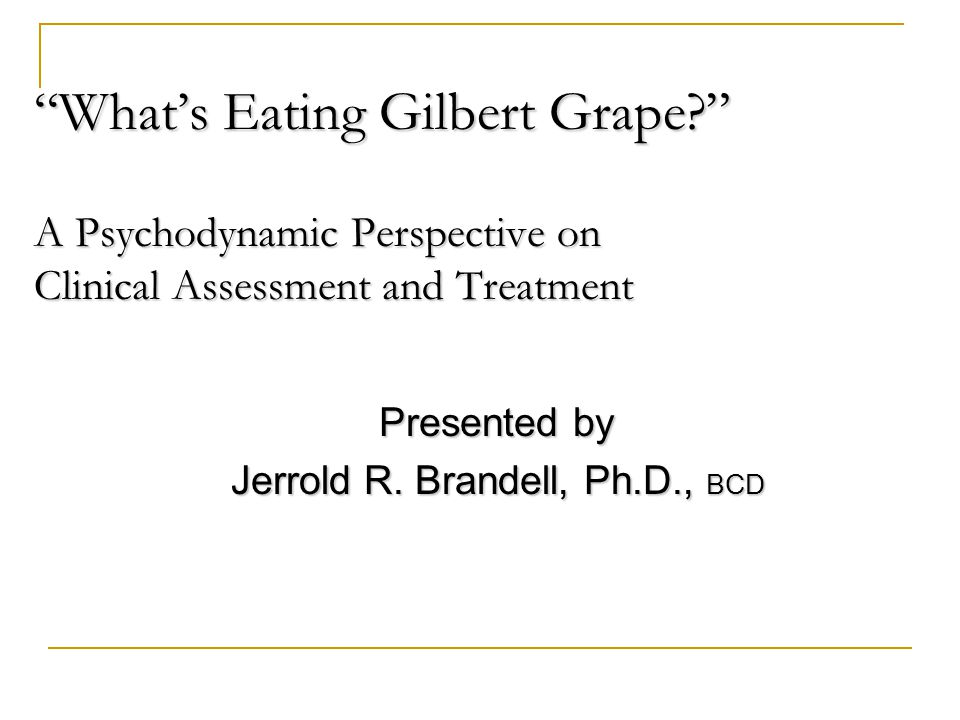 What's Eating Gilbert Grape A Psychodynamic Perspective on Clinical Assessment and Treatment Presented by Presented by Jerrold R.