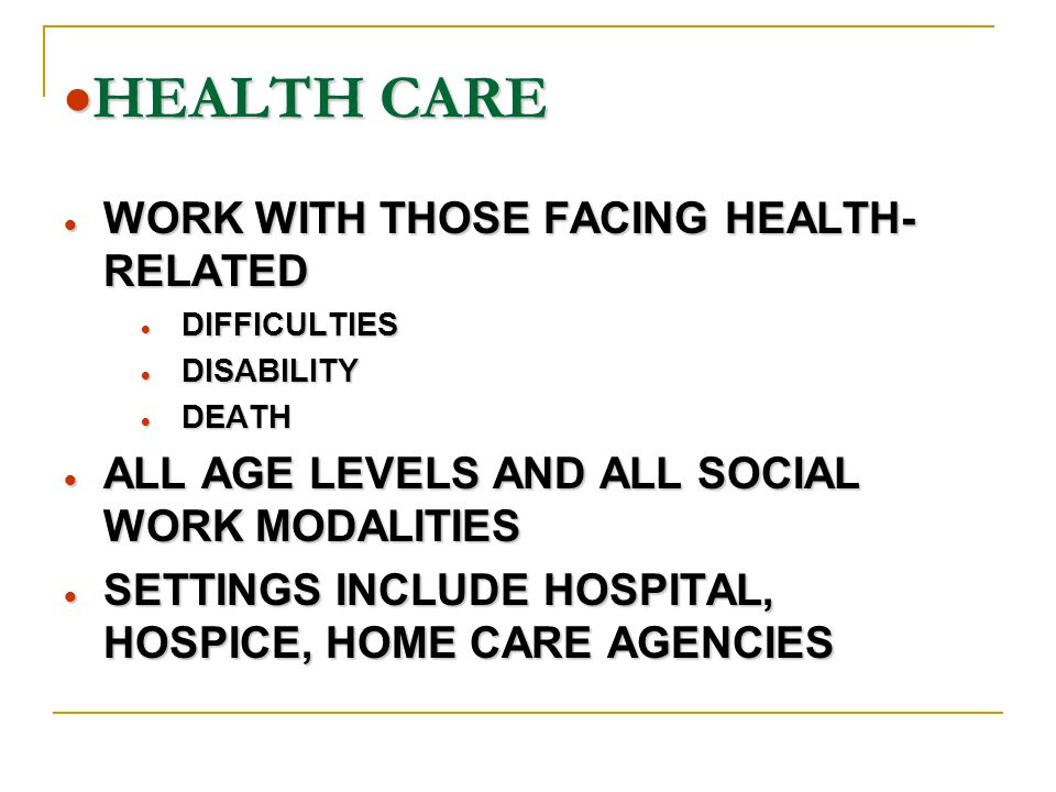  HEALTH CARE  WORK WITH THOSE FACING HEALTH- RELATED  DIFFICULTIES  DISABILITY  DEATH  ALL AGE LEVELS AND ALL SOCIAL WORK MODALITIES  SETTINGS INCLUDE HOSPITAL, HOSPICE, HOME CARE AGENCIES