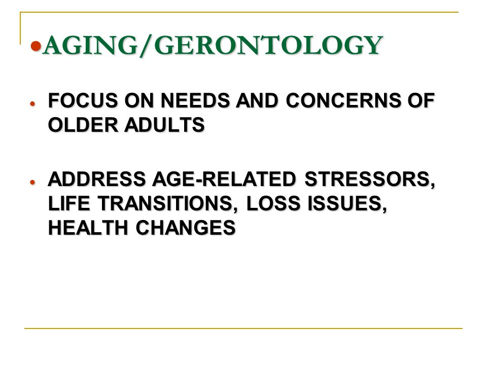  AGING/GERONTOLOGY  FOCUS ON NEEDS AND CONCERNS OF OLDER ADULTS  ADDRESS AGE-RELATED STRESSORS, LIFE TRANSITIONS, LOSS ISSUES, HEALTH CHANGES