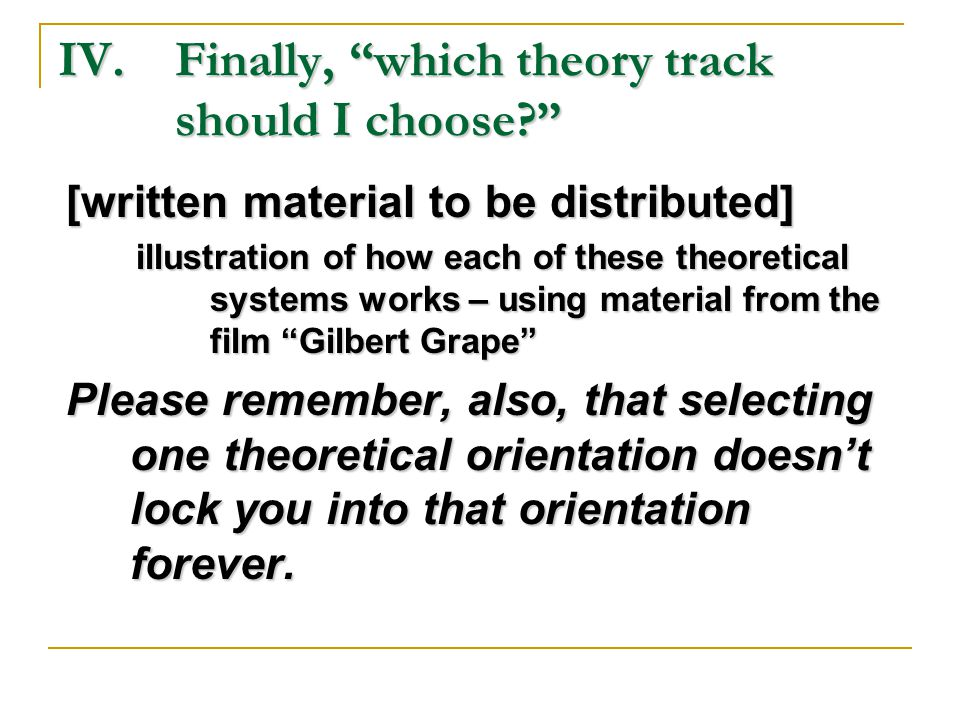 IV.Finally, which theory track should I choose [written material to be distributed] illustration of how each of these theoretical systems works – using material from the film Gilbert Grape Please remember, also, that selecting one theoretical orientation doesn't lock you into that orientation forever.