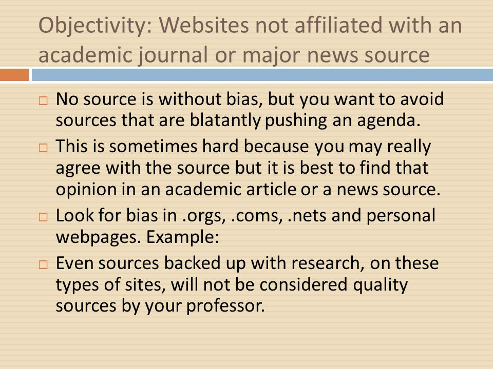 Objectivity: Websites not affiliated with an academic journal or major news source  No source is without bias, but you want to avoid sources that are blatantly pushing an agenda.