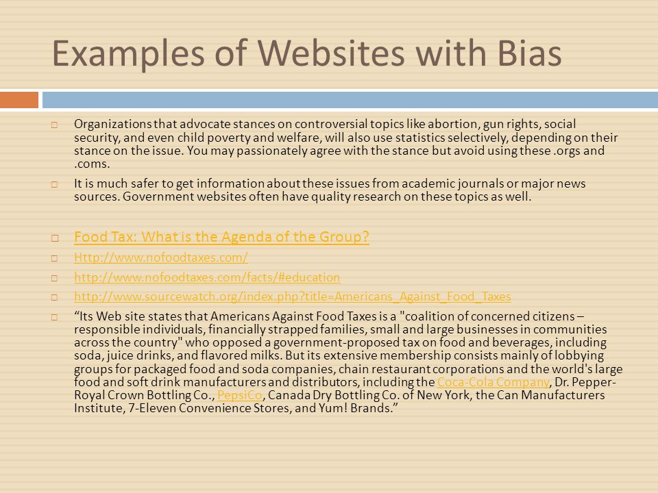 Examples of Websites with Bias  Organizations that advocate stances on controversial topics like abortion, gun rights, social security, and even child poverty and welfare, will also use statistics selectively, depending on their stance on the issue.