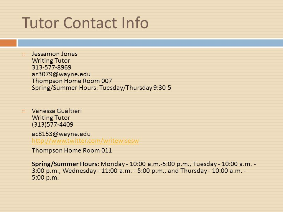 Tutor Contact Info  Jessamon Jones Writing Tutor 313-577-8969 az3079@wayne.edu Thompson Home Room 007 Spring/Summer Hours: Tuesday/Thursday 9:30-5  Vanessa Gualtieri Writing Tutor (313)577-4409 ac8153@wayne.edu http://www.twitter.com/writewisesw http://www.twitter.com/writewisesw Thompson Home Room 011 Spring/Summer Hours: Monday - 10:00 a.m.-5:00 p.m., Tuesday - 10:00 a.m.