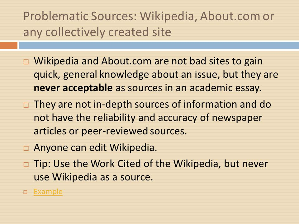 Problematic Sources: Wikipedia, About.com or any collectively created site  Wikipedia and About.com are not bad sites to gain quick, general knowledge about an issue, but they are never acceptable as sources in an academic essay.