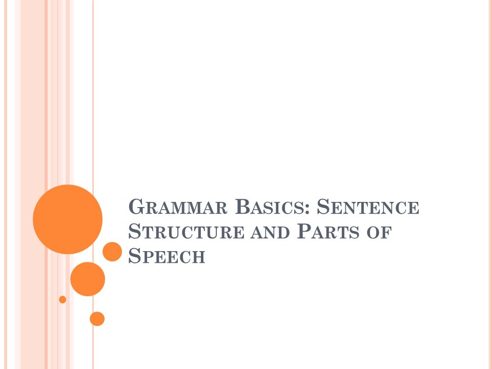 G RAMMAR B ASICS : S ENTENCE S TRUCTURE AND P ARTS OF S PEECH