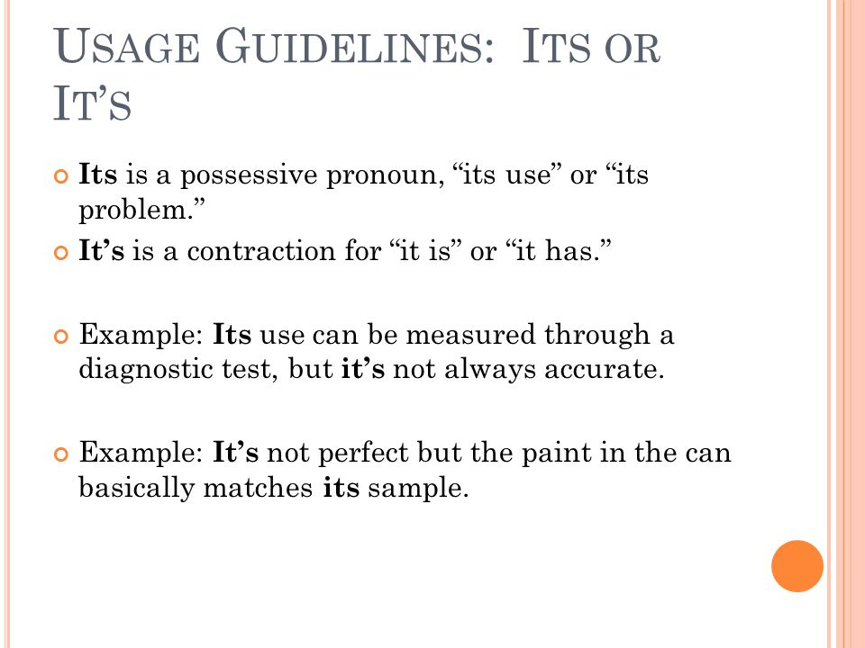 U SAGE G UIDELINES : I TS OR I T ' S Its is a possessive pronoun, its use or its problem. It's is a contraction for it is or it has. Example: Its use can be measured through a diagnostic test, but it's not always accurate.