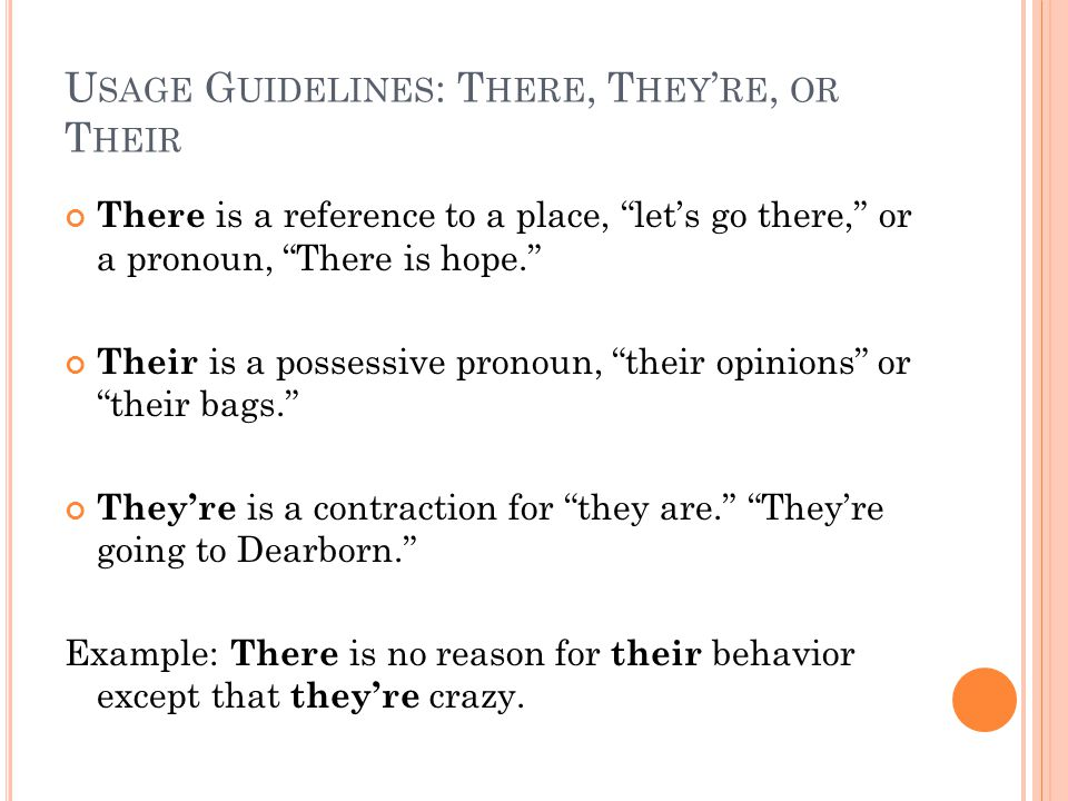 U SAGE G UIDELINES : T HERE, T HEY ' RE, OR T HEIR There is a reference to a place, let's go there, or a pronoun, There is hope. Their is a possessive pronoun, their opinions or their bags. They're is a contraction for they are. They're going to Dearborn. Example: There is no reason for their behavior except that they're crazy.