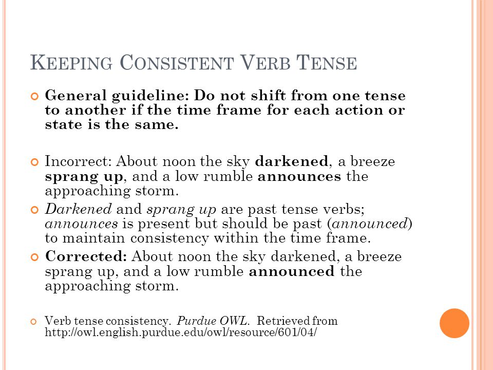 K EEPING C ONSISTENT V ERB T ENSE General guideline: Do not shift from one tense to another if the time frame for each action or state is the same.