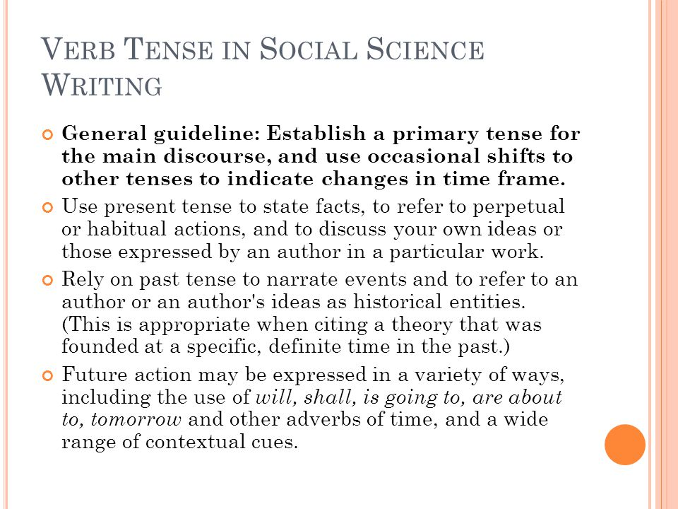 V ERB T ENSE IN S OCIAL S CIENCE W RITING General guideline: Establish a primary tense for the main discourse, and use occasional shifts to other tenses to indicate changes in time frame.