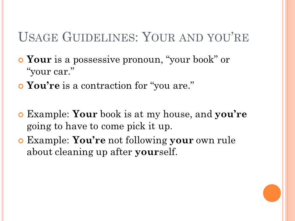 U SAGE G UIDELINES : Y OUR AND YOU ' RE Your is a possessive pronoun, your book or your car. You're is a contraction for you are. Example: Your book is at my house, and you're going to have to come pick it up.