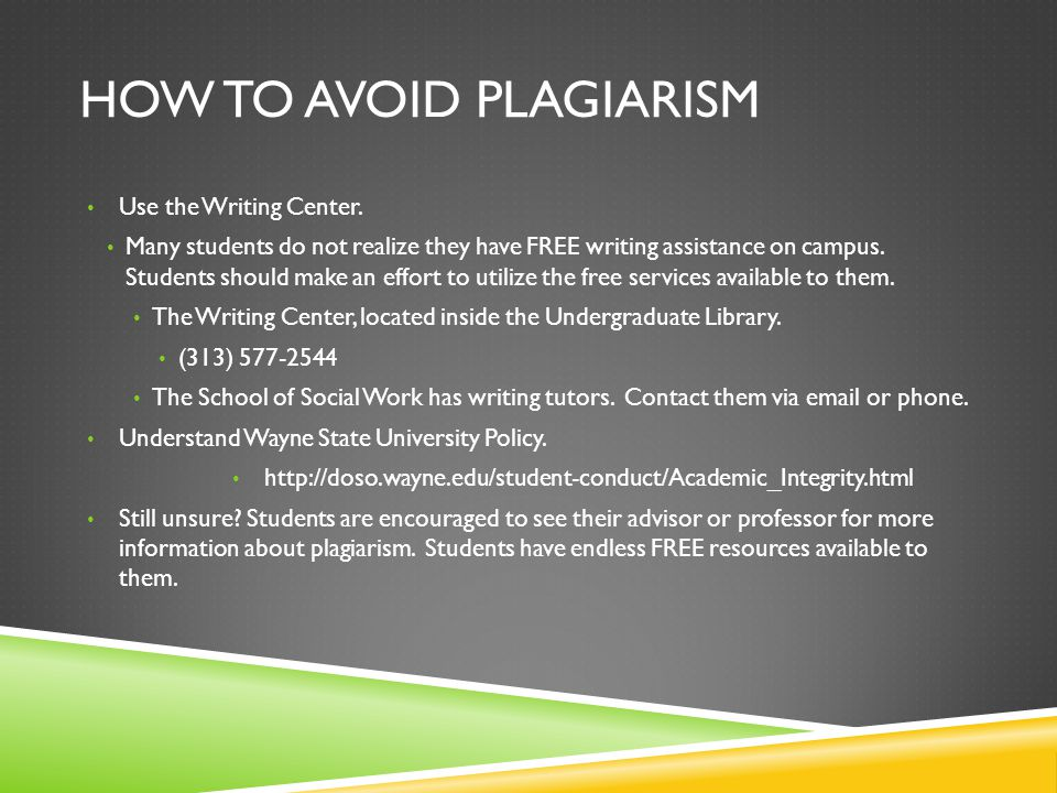 HOW TO AVOID PLAGIARISM Use the Writing Center. Many students do not realize they have FREE writing assistance on campus. Students should make an effo