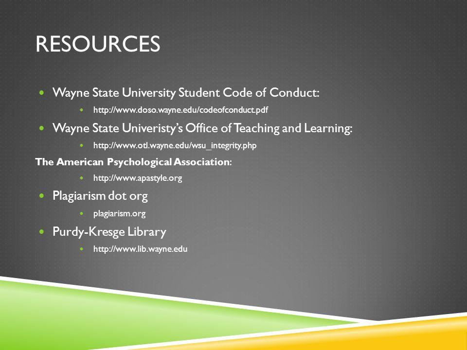 RESOURCES Wayne State University Student Code of Conduct: http://www.doso.wayne.edu/codeofconduct.pdf Wayne State Univeristy's Office of Teaching and Learning: http://www.otl.wayne.edu/wsu_integrity.php The American Psychological Association: http://www.apastyle.org Plagiarism dot org plagiarism.org Purdy-Kresge Library http://www.lib.wayne.edu
