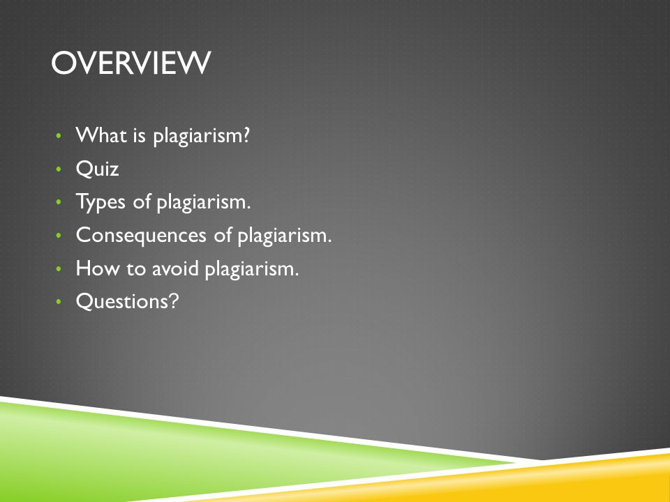 OVERVIEW What is plagiarism? Quiz Types of plagiarism. Consequences of plagiarism. How to avoid plagiarism. Questions ?