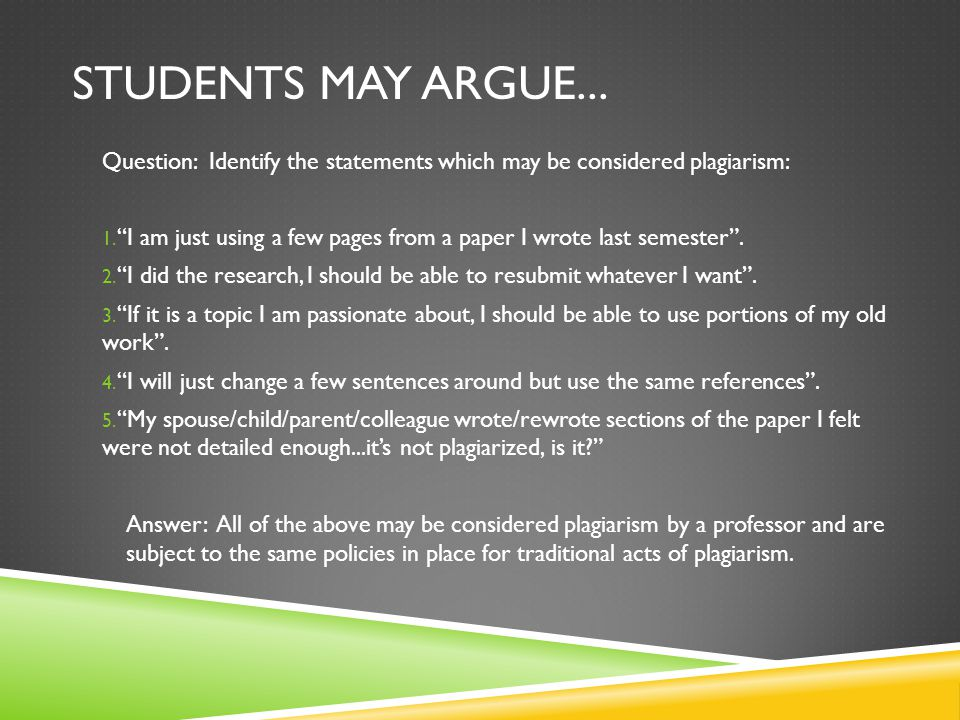 """STUDENTS MAY ARGUE... Question: Identify the statements which may be considered plagiarism: 1. """"I am just using a few pages from a paper I wrote last"""