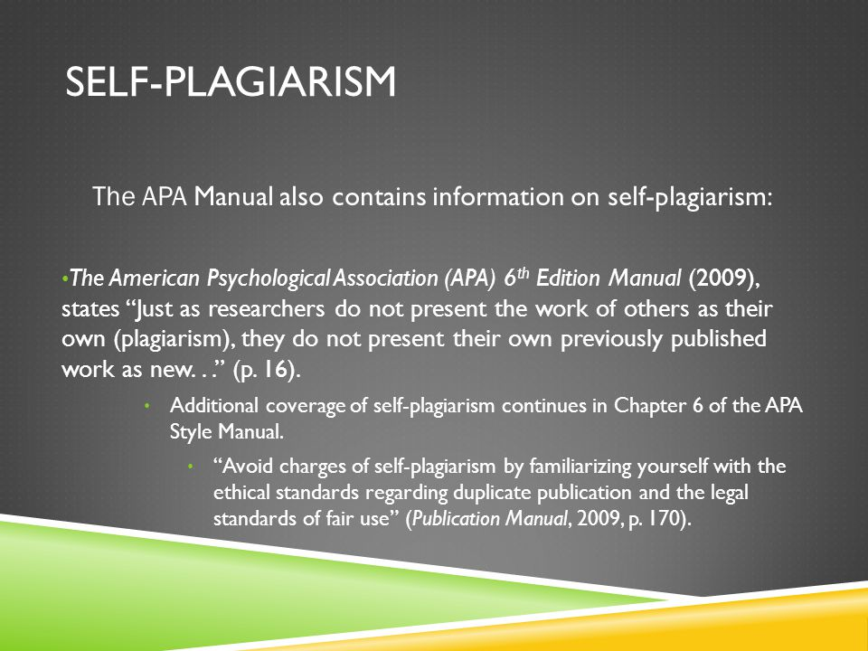 SELF-PLAGIARISM The APA Manual also contains information on self-plagiarism: The American Psychological Association (APA) 6 th Edition Manual (2009), states Just as researchers do not present the work of others as their own (plagiarism), they do not present their own previously published work as new... (p.