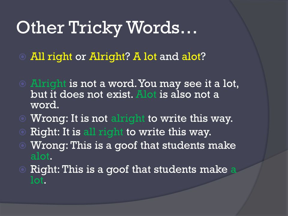 Other Tricky Words…  All right or Alright. A lot and alot.