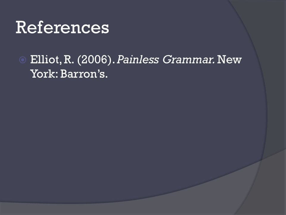 References  Elliot, R. (2006). Painless Grammar. New York: Barron's.