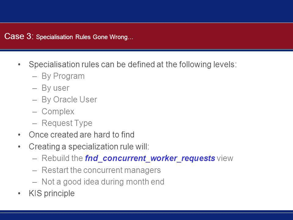 Case 3: Specialisation Rules Gone Wrong… Specialisation rules can be defined at the following levels: –By Program –By user –By Oracle User –Complex –R