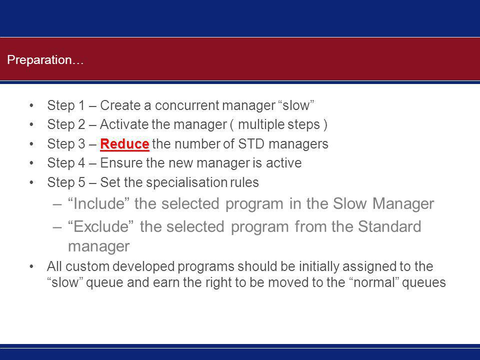 Preparation… Step 1 – Create a concurrent manager slow Step 2 – Activate the manager ( multiple steps ) ReduceStep 3 – Reduce the number of STD managers Step 4 – Ensure the new manager is active Step 5 – Set the specialisation rules – Include the selected program in the Slow Manager – Exclude the selected program from the Standard manager All custom developed programs should be initially assigned to the slow queue and earn the right to be moved to the normal queues