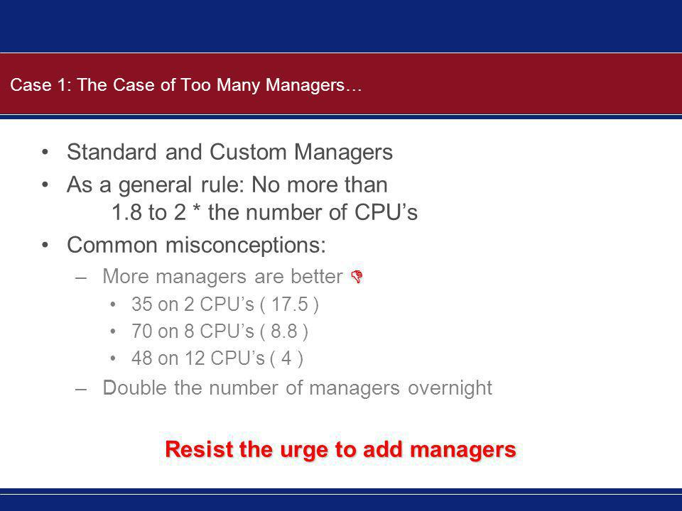 Case 1: The Case of Too Many Managers… Standard and Custom Managers As a general rule: No more than 1.8 to 2 * the number of CPU's Common misconceptio