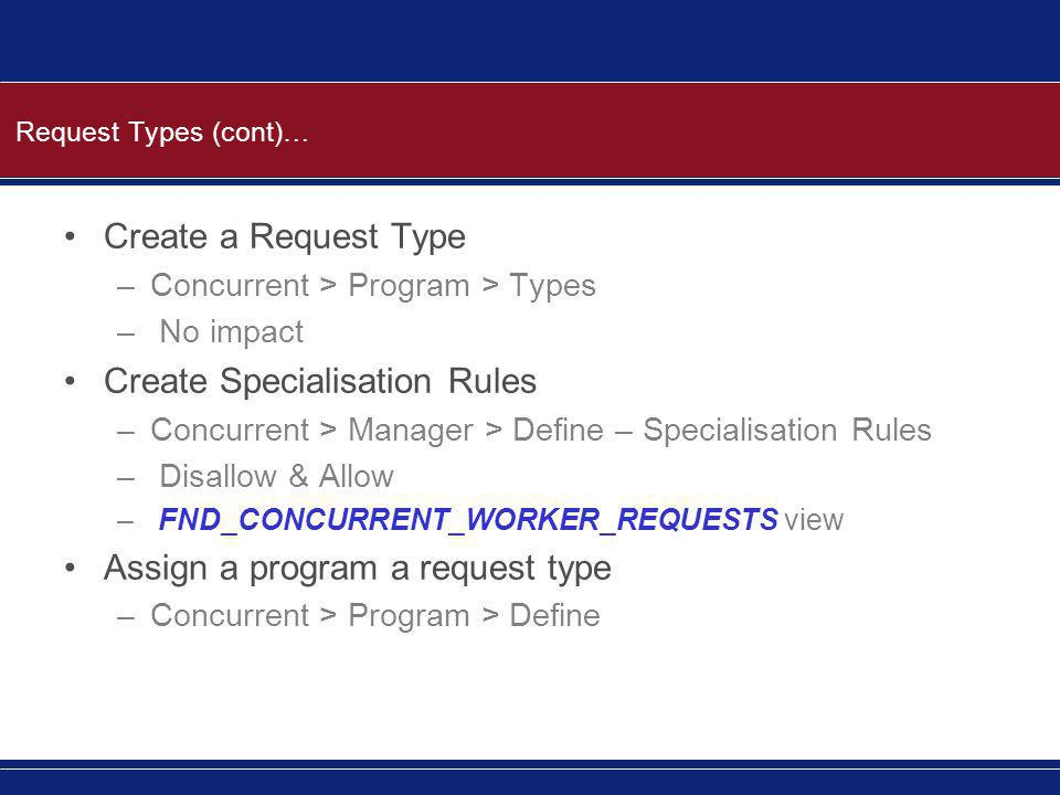 Request Types (cont)… Create a Request Type –Concurrent > Program > Types – No impact Create Specialisation Rules –Concurrent > Manager > Define – Specialisation Rules – Disallow & Allow – FND_CONCURRENT_WORKER_REQUESTS view Assign a program a request type –Concurrent > Program > Define