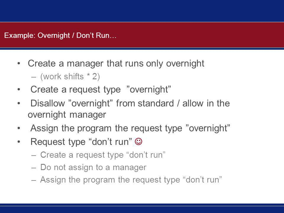 "Example: Overnight / Don't Run… Create a manager that runs only overnight –(work shifts * 2) Create a request type ""overnight"" Disallow ""overnight"" fr"