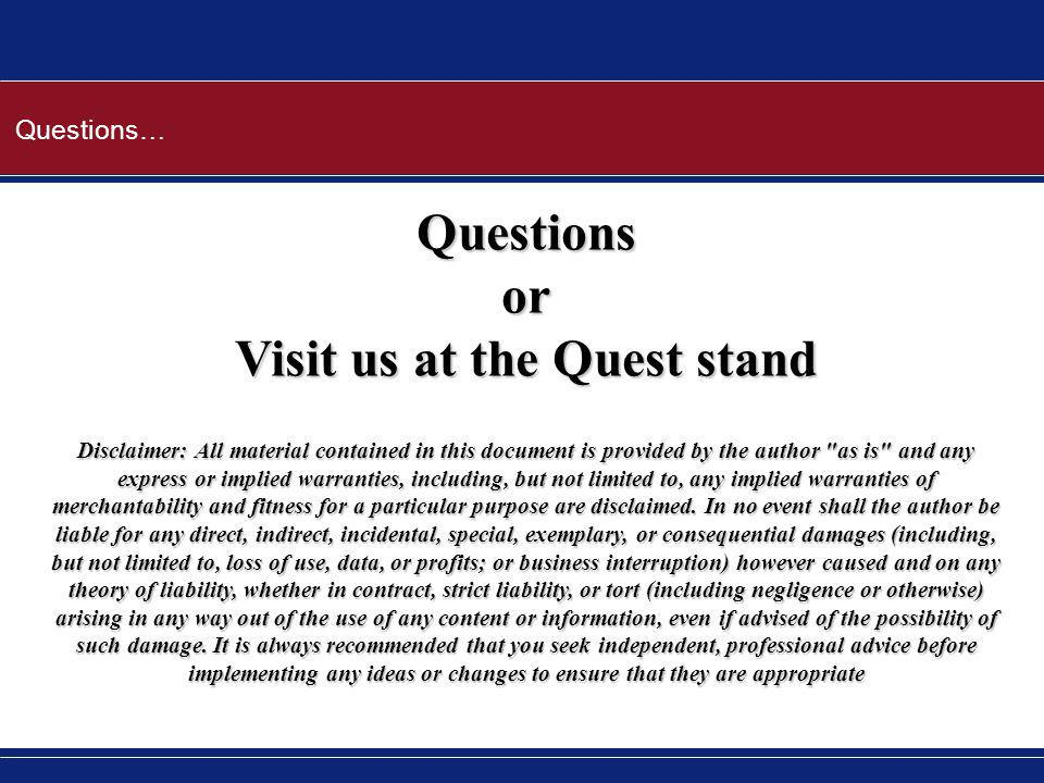 Questions… Questionsor Visit us at the Quest stand Disclaimer: All material contained in this document is provided by the author