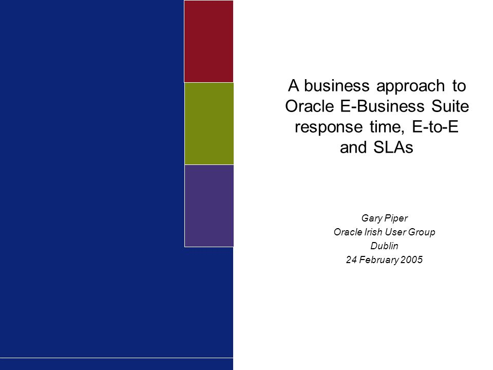 A business approach to Oracle E-Business Suite response time, E-to-E and SLAs Gary Piper Oracle Irish User Group Dublin 24 February 2005