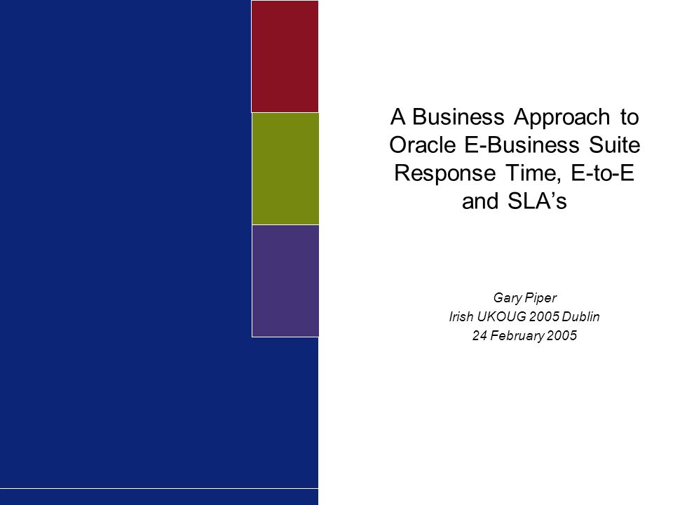 A Business Approach to Oracle E-Business Suite Response Time, E-to-E and SLA's Gary Piper Irish UKOUG 2005 Dublin 24 February 2005
