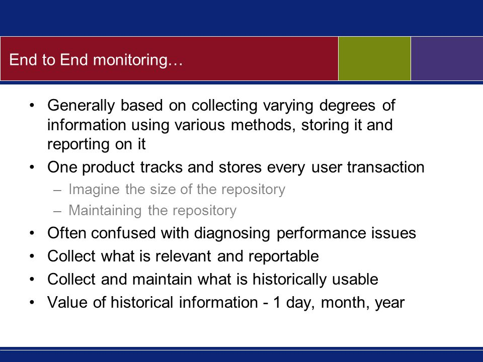 End to End monitoring… Generally based on collecting varying degrees of information using various methods, storing it and reporting on it One product tracks and stores every user transaction –Imagine the size of the repository –Maintaining the repository Often confused with diagnosing performance issues Collect what is relevant and reportable Collect and maintain what is historically usable Value of historical information - 1 day, month, year