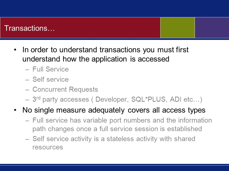 Transactions… In order to understand transactions you must first understand how the application is accessed –Full Service –Self service –Concurrent Requests –3 rd party accesses ( Developer, SQL*PLUS, ADI etc…) No single measure adequately covers all access types –Full service has variable port numbers and the information path changes once a full service session is established –Self service activity is a stateless activity with shared resources