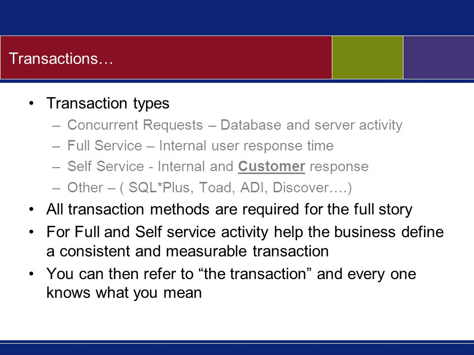 Transactions… Transaction types –Concurrent Requests – Database and server activity –Full Service – Internal user response time –Self Service - Internal and Customer response –Other – ( SQL*Plus, Toad, ADI, Discover….) All transaction methods are required for the full story For Full and Self service activity help the business define a consistent and measurable transaction You can then refer to the transaction and every one knows what you mean