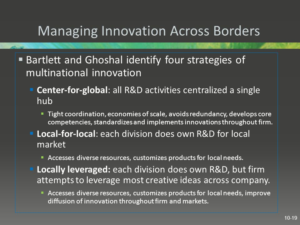 Managing Innovation Across Borders  Bartlett and Ghoshal identify four strategies of multinational innovation  Center-for-global: all R&D activities centralized a single hub  Tight coordination, economies of scale, avoids redundancy, develops core competencies, standardizes and implements innovations throughout firm.