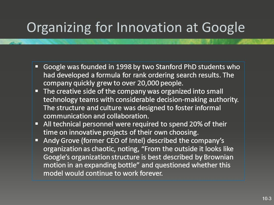 Organizing for Innovation at Google  Google was founded in 1998 by two Stanford PhD students who had developed a formula for rank ordering search results.